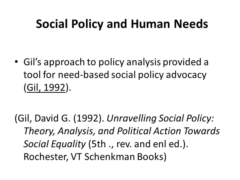 Social Policy and Human Needs Gil's approach to policy analysis provided a tool for need-based social policy advocacy (Gil, 1992). (Gil, David G. (199