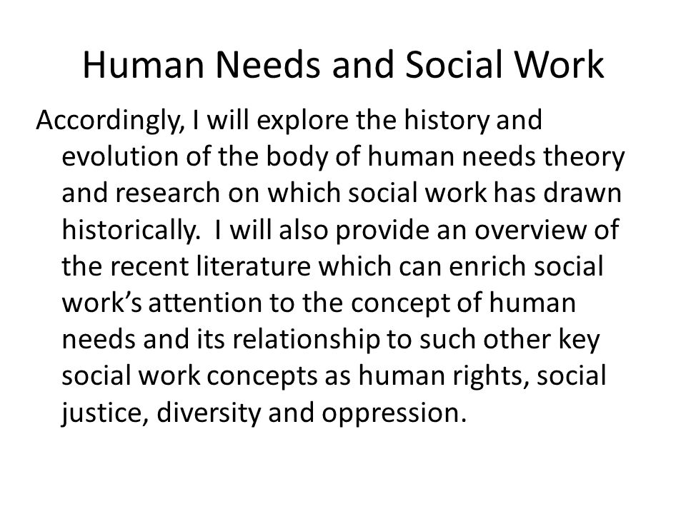 Human Needs and Oppression, Dehumanization and Exploitation These emerging conceptualizations of human need, human rights, social justice, social injustice, and oppression, dehumanization and exploitation reinforce the central role for human needs theory in social work theory and practice.