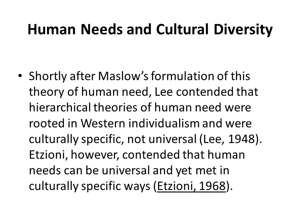 Human Needs and Cultural Diversity Shortly after Maslow's formulation of this theory of human need, Lee contended that hierarchical theories of human