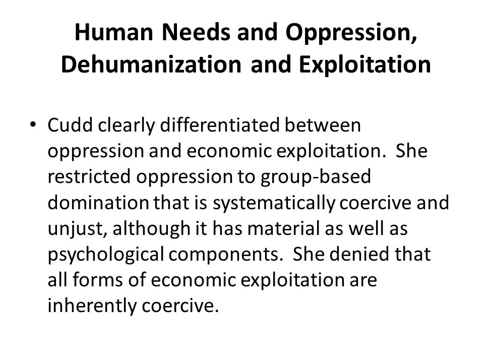 Human Needs and Oppression, Dehumanization and Exploitation Cudd clearly differentiated between oppression and economic exploitation. She restricted o