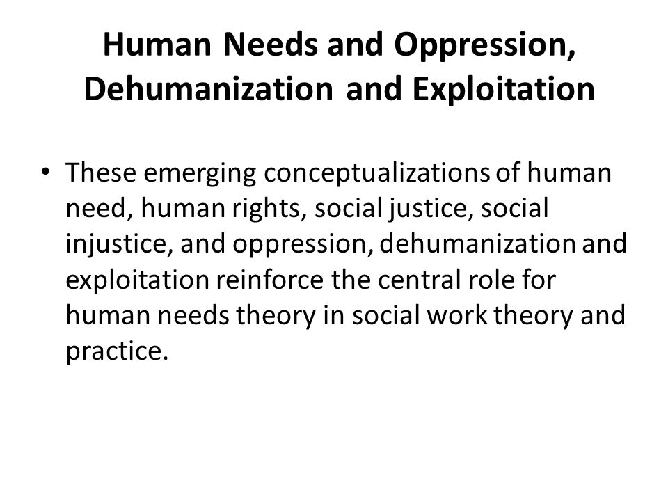 Human Needs and Oppression, Dehumanization and Exploitation These emerging conceptualizations of human need, human rights, social justice, social inju