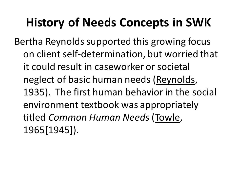 History of Needs Concepts in SWK Bertha Reynolds supported this growing focus on client self-determination, but worried that it could result in casewo