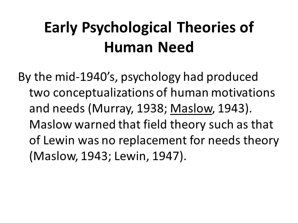 Early Psychological Theories of Human Need By the mid-1940's, psychology had produced two conceptualizations of human motivations and needs (Murray, 1