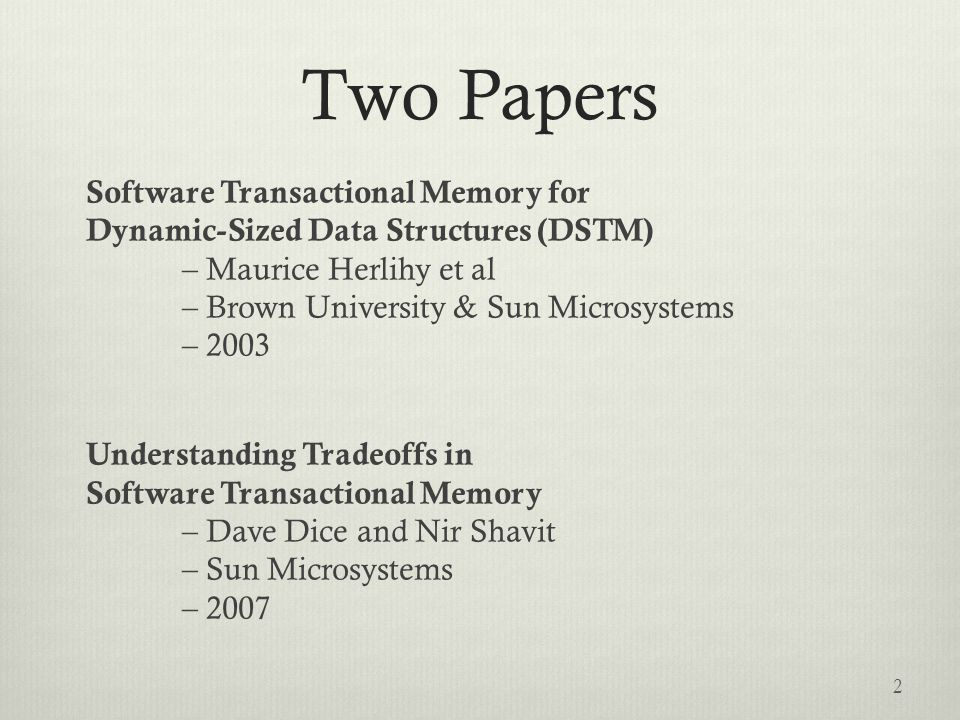 Outline  Dynamic Software Transactional Memory (DSTM)  Fundamental concepts  Java implementation + examples  Contention management  Performance evaluation  Understanding Tradeoffs in STM  Prior STM Work  Transaction Locking  Analysis and Observations 3