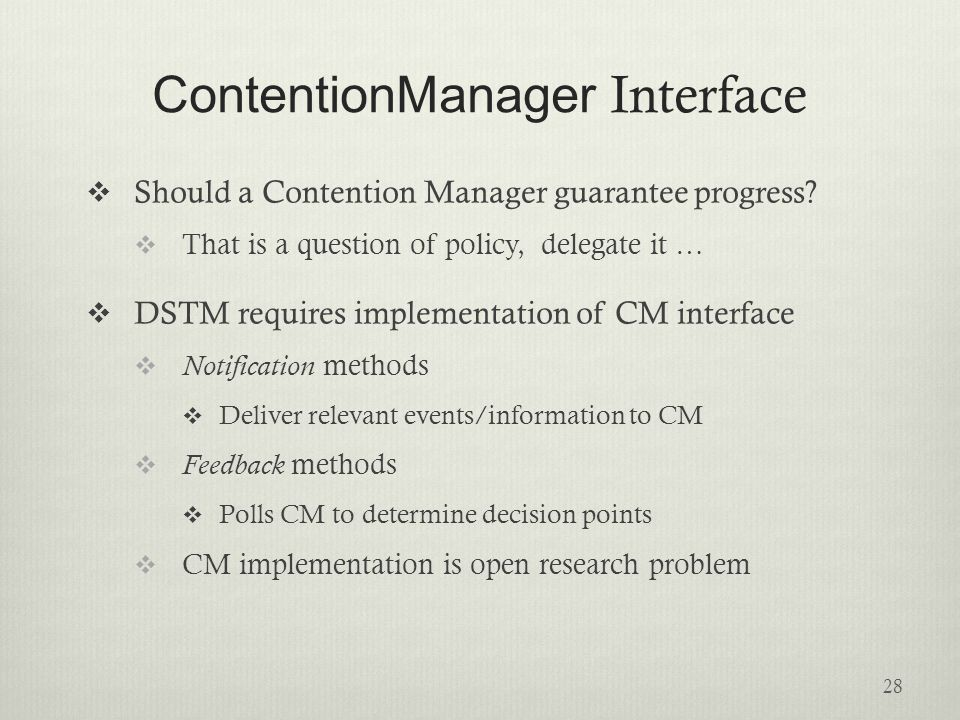 CM Examples  Aggressive  Always grants permission to abort conflicting transactions immediately  Polite  Backs off from conflict adaptively  Increasingly delays aborting a conflicting transaction  Sleeps twice as long at each attempt until some threshold  No silver bullet – CMs are application-specific 29