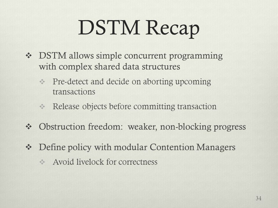 DSTM Recap  DSTM allows simple concurrent programming with complex shared data structures  Pre-detect and decide on aborting upcoming transactions  Release objects before committing transaction  Obstruction freedom: weaker, non-blocking progress  Define policy with modular Contention Managers  Avoid livelock for correctness 34