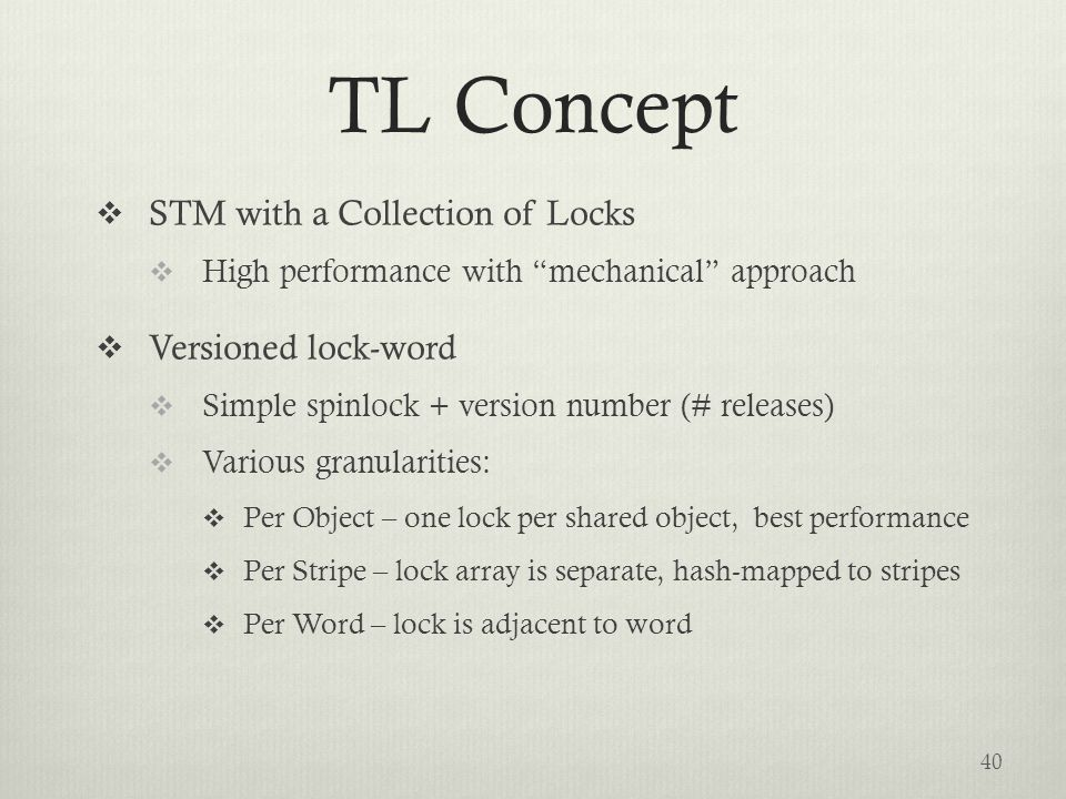 TL Concept  STM with a Collection of Locks  High performance with mechanical approach  Versioned lock-word  Simple spinlock + version number (# releases)  Various granularities:  Per Object – one lock per shared object, best performance  Per Stripe – lock array is separate, hash-mapped to stripes  Per Word – lock is adjacent to word 40