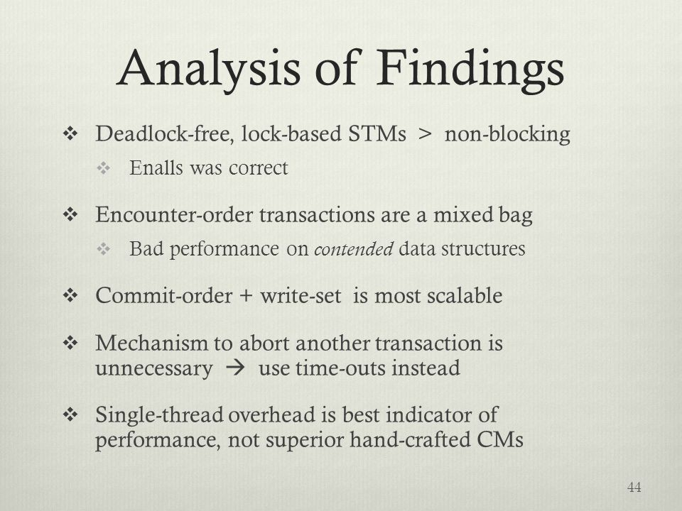 Analysis of Findings  Deadlock-free, lock-based STMs > non-blocking  Enalls was correct  Encounter-order transactions are a mixed bag  Bad performance on contended data structures  Commit-order + write-set is most scalable  Mechanism to abort another transaction is unnecessary  use time-outs instead  Single-thread overhead is best indicator of performance, not superior hand-crafted CMs 44