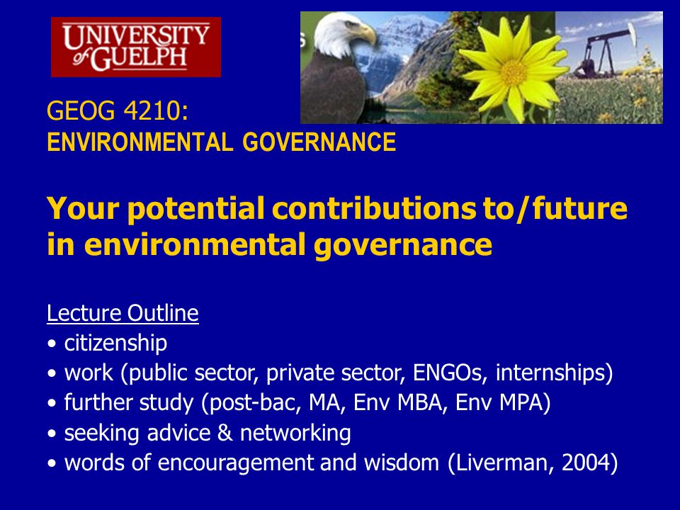 GEOG 4210: ENVIRONMENTAL GOVERNANCE Your potential contributions to/future in environmental governance Lecture Outline citizenship work (public sector, private sector, ENGOs, internships) further study (post-bac, MA, Env MBA, Env MPA) seeking advice & networking words of encouragement and wisdom (Liverman, 2004)