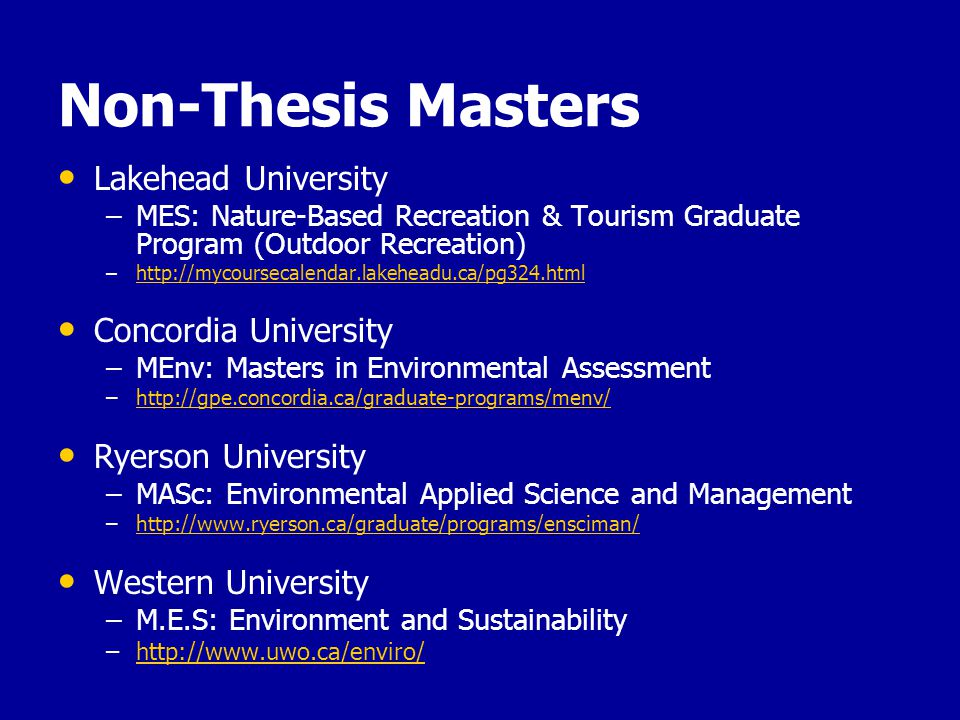 Non-Thesis Masters Lakehead University – –MES: Nature-Based Recreation & Tourism Graduate Program (Outdoor Recreation) – –http://mycoursecalendar.lakeheadu.ca/pg324.htmlhttp://mycoursecalendar.lakeheadu.ca/pg324.html Concordia University – –MEnv: Masters in Environmental Assessment – –http://gpe.concordia.ca/graduate-programs/menv/http://gpe.concordia.ca/graduate-programs/menv/ Ryerson University – –MASc: Environmental Applied Science and Management – –http://www.ryerson.ca/graduate/programs/ensciman/http://www.ryerson.ca/graduate/programs/ensciman/ Western University – –M.E.S: Environment and Sustainability – –http://www.uwo.ca/enviro/http://www.uwo.ca/enviro/