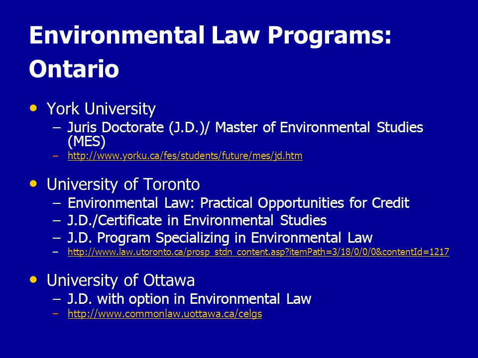 Environmental Law Programs: Ontario York University York University –Juris Doctorate (J.D.)/ Master of Environmental Studies (MES) –http://www.yorku.ca/fes/students/future/mes/jd.htm http://www.yorku.ca/fes/students/future/mes/jd.htm University of Toronto University of Toronto –Environmental Law: Practical Opportunities for Credit –J.D./Certificate in Environmental Studies –J.D.