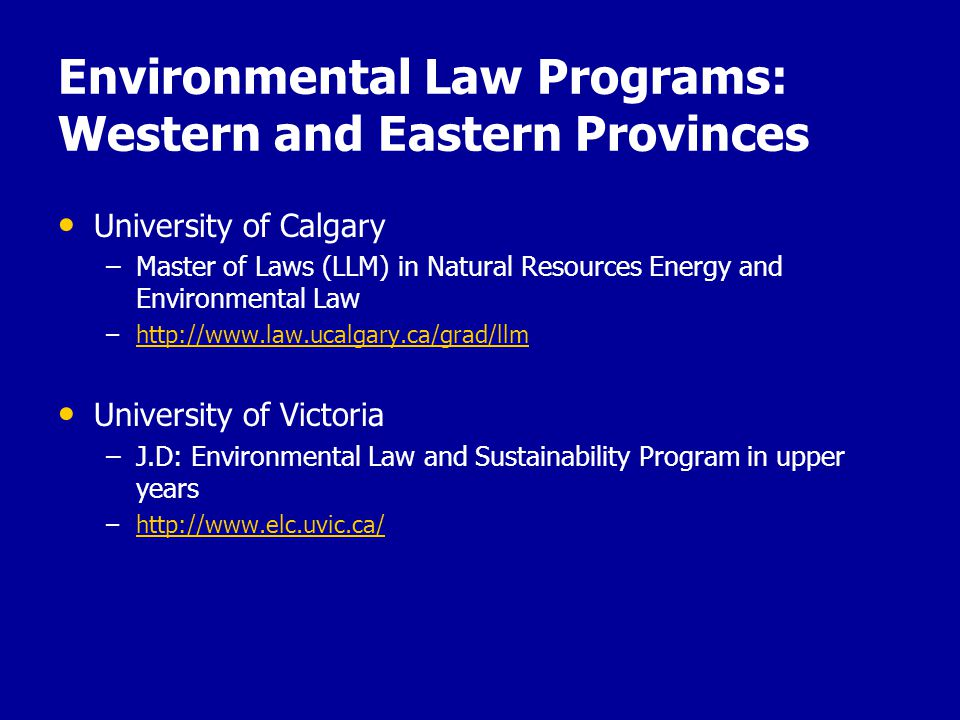 Environmental Law Programs: Western and Eastern Provinces University of Calgary – –Master of Laws (LLM) in Natural Resources Energy and Environmental Law – –http://www.law.ucalgary.ca/grad/llmhttp://www.law.ucalgary.ca/grad/llm University of Victoria – –J.D: Environmental Law and Sustainability Program in upper years – –http://www.elc.uvic.ca/http://www.elc.uvic.ca/