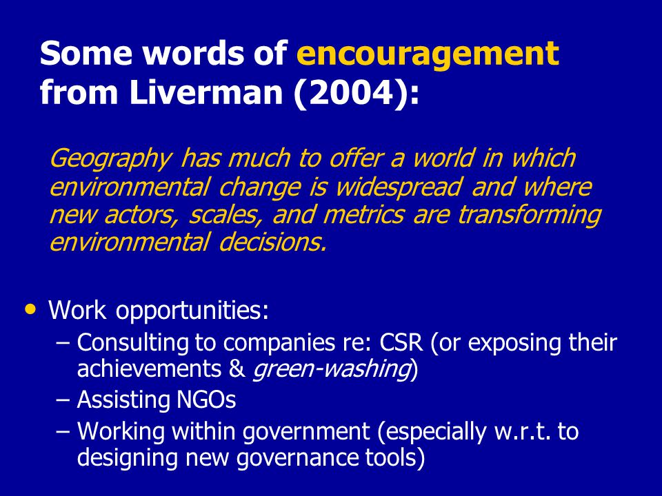 Some words of encouragement from Liverman (2004): Geography has much to offer a world in which environmental change is widespread and where new actors, scales, and metrics are transforming environmental decisions.
