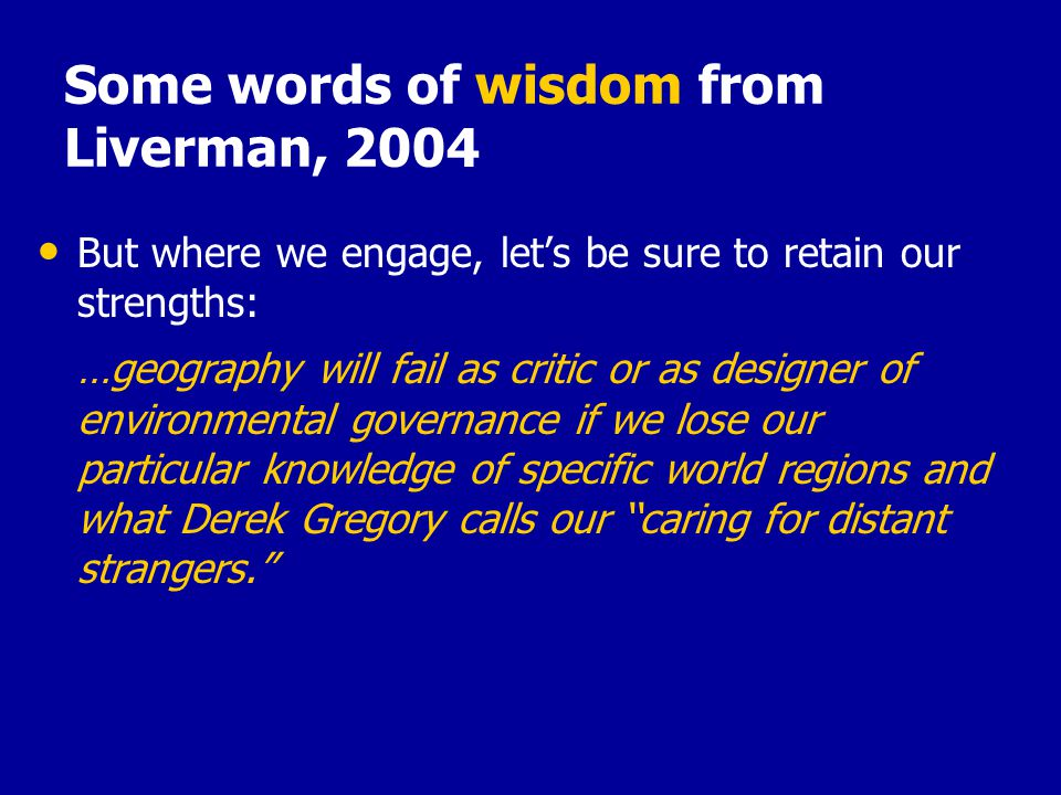 Some words of wisdom from Liverman, 2004 But where we engage, let's be sure to retain our strengths: …geography will fail as critic or as designer of environmental governance if we lose our particular knowledge of specific world regions and what Derek Gregory calls our ''caring for distant strangers.