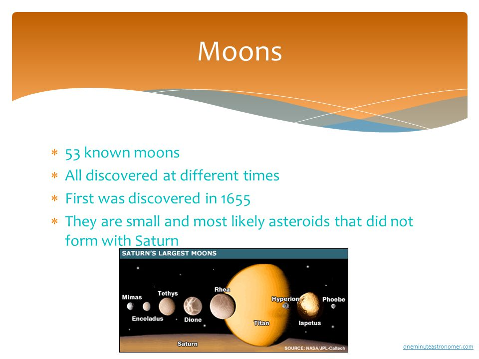  53 known moons  All discovered at different times  First was discovered in 1655  They are small and most likely asteroids that did not form with Saturn Moons oneminuteastronomer.com
