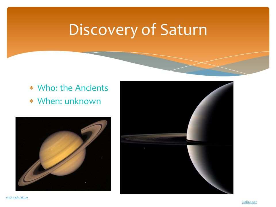  Who: the Ancients  When: unknown Discovery of Saturn www.aitc.sk.ca wallse.net