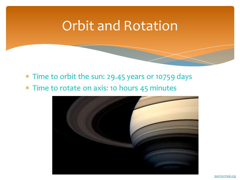  Time to orbit the sun: 29.45 years or 10759 days  Time to rotate on axis: 10 hours 45 minutes Orbit and Rotation rascmontreal.org