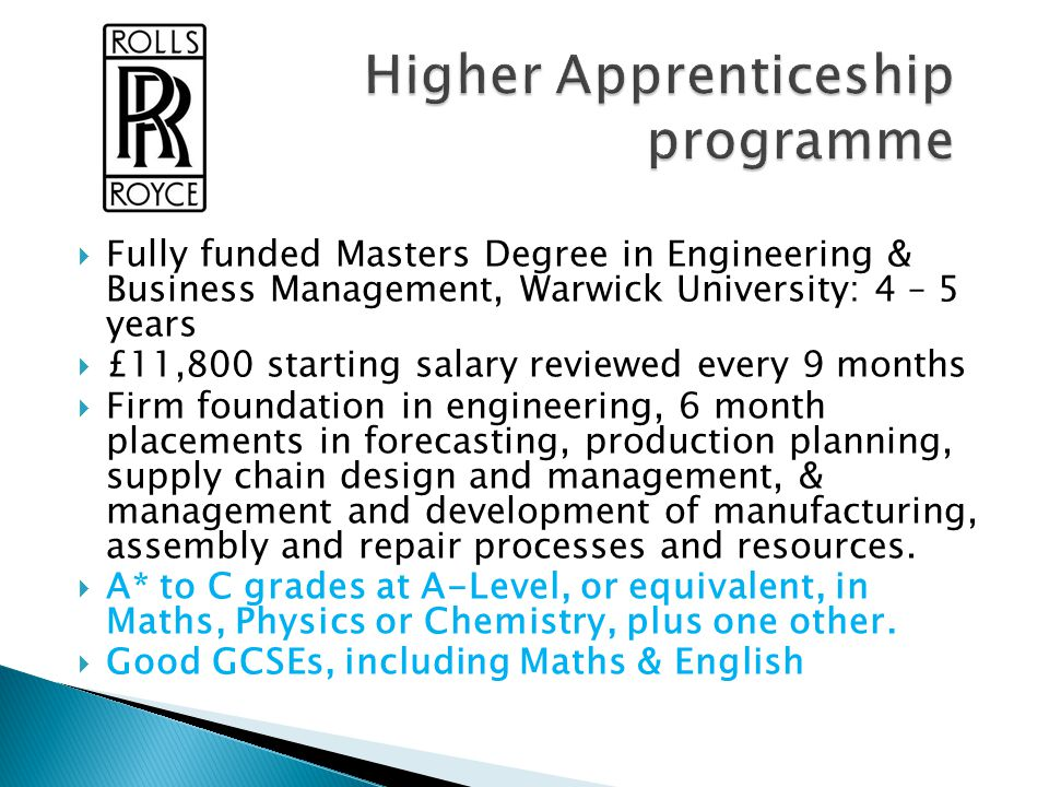  Fully funded Masters Degree in Engineering & Business Management, Warwick University: 4 – 5 years  £11,800 starting salary reviewed every 9 months