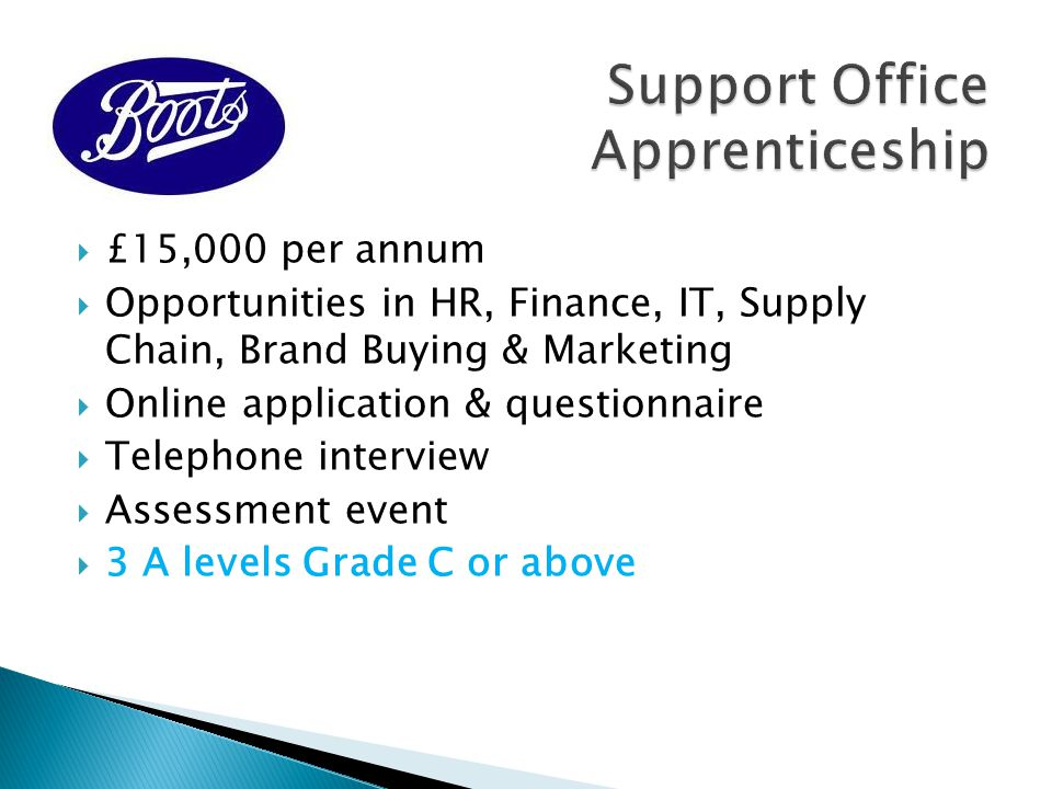  3 Years' duration  C.£16,500 per annum  L4 Diploma, Key Skills & Foundation Degree  Further development & training available on completion of apprenticeship  2 x A levels Grades A – C (+ 5 GCSEs A-C inc.