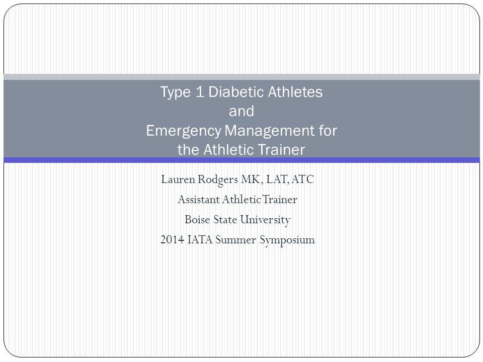 Lauren Rodgers MK, LAT, ATC Assistant Athletic Trainer Boise State University 2014 IATA Summer Symposium Type 1 Diabetic Athletes and Emergency Manage