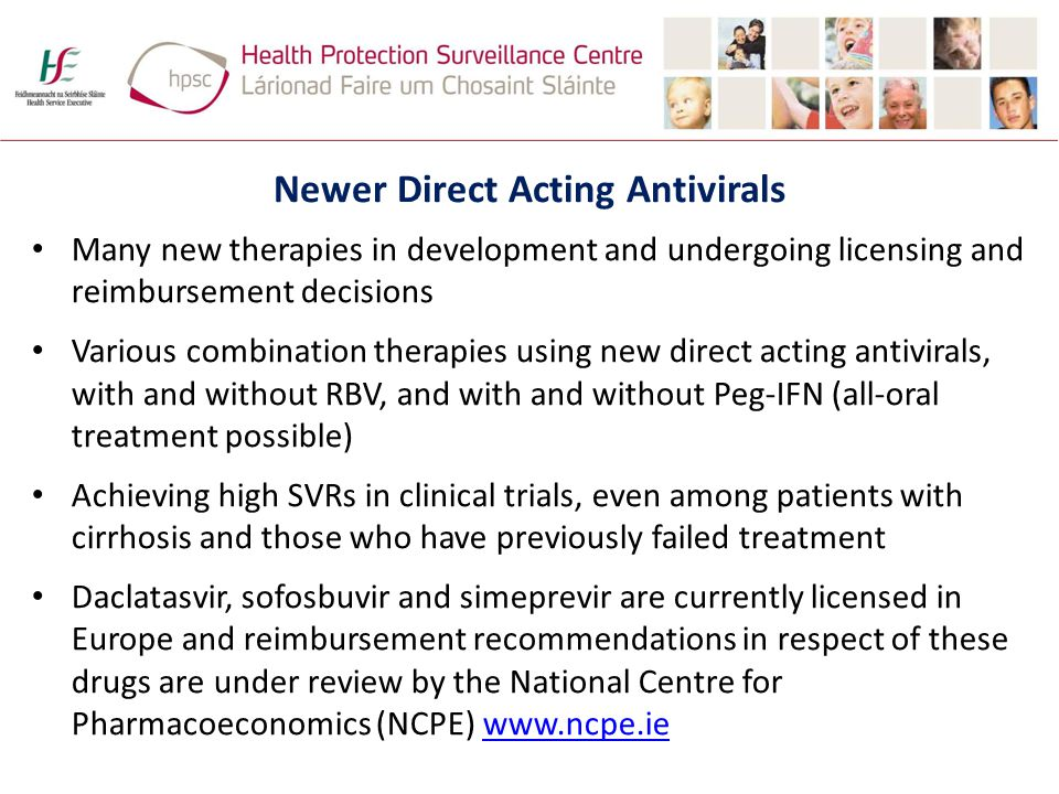 Newer Direct Acting Antivirals Many new therapies in development and undergoing licensing and reimbursement decisions Various combination therapies using new direct acting antivirals, with and without RBV, and with and without Peg-IFN (all-oral treatment possible) Achieving high SVRs in clinical trials, even among patients with cirrhosis and those who have previously failed treatment Daclatasvir, sofosbuvir and simeprevir are currently licensed in Europe and reimbursement recommendations in respect of these drugs are under review by the National Centre for Pharmacoeconomics (NCPE) www.ncpe.iewww.ncpe.ie