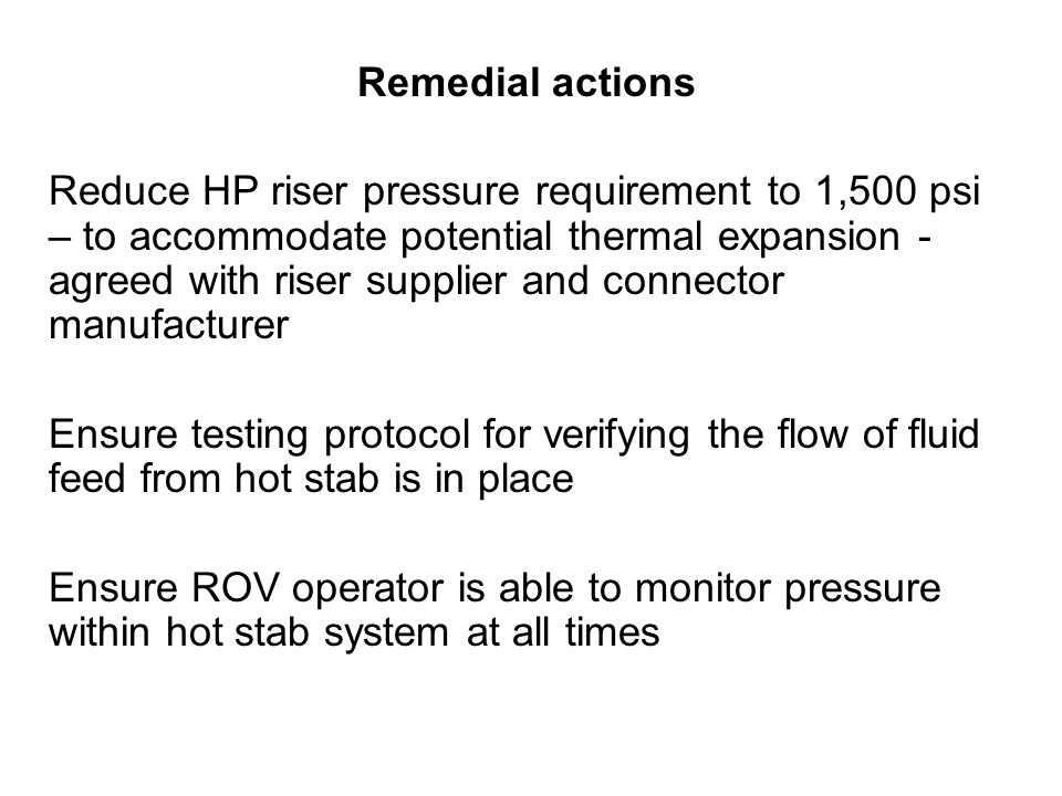 Remedial actions Reduce HP riser pressure requirement to 1,500 psi – to accommodate potential thermal expansion - agreed with riser supplier and connector manufacturer Ensure testing protocol for verifying the flow of fluid feed from hot stab is in place Ensure ROV operator is able to monitor pressure within hot stab system at all times