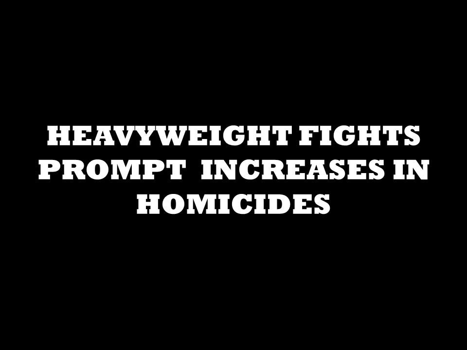 HEAVYWEIGHT FIGHTS PROMPT INCREASES IN HOMICIDES