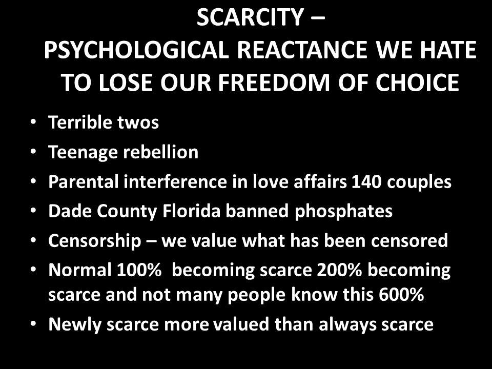 SCARCITY – PSYCHOLOGICAL REACTANCE WE HATE TO LOSE OUR FREEDOM OF CHOICE Terrible twos Terrible twos Teenage rebellion Teenage rebellion Parental interference in love affairs 140 couples Parental interference in love affairs 140 couples Dade County Florida banned phosphates Dade County Florida banned phosphates Censorship – we value what has been censored Censorship – we value what has been censored Normal 100% becoming scarce 200% becoming scarce and not many people know this 600% Normal 100% becoming scarce 200% becoming scarce and not many people know this 600% Newly scarce more valued than always scarce Newly scarce more valued than always scarce