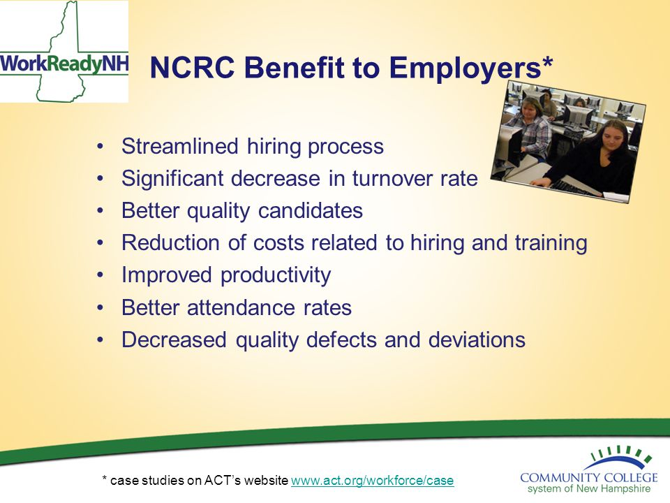 NCRC Benefit to Employers* Streamlined hiring process Significant decrease in turnover rate Better quality candidates Reduction of costs related to hi