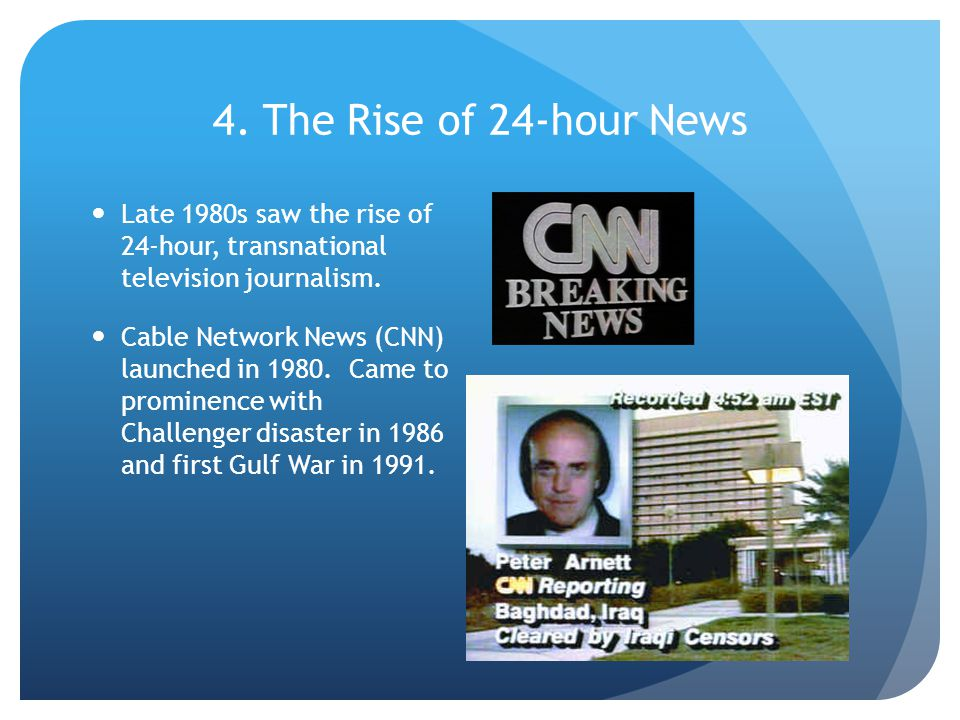 4. The Rise of 24-hour News Late 1980s saw the rise of 24-hour, transnational television journalism. Cable Network News (CNN) launched in 1980. Came t