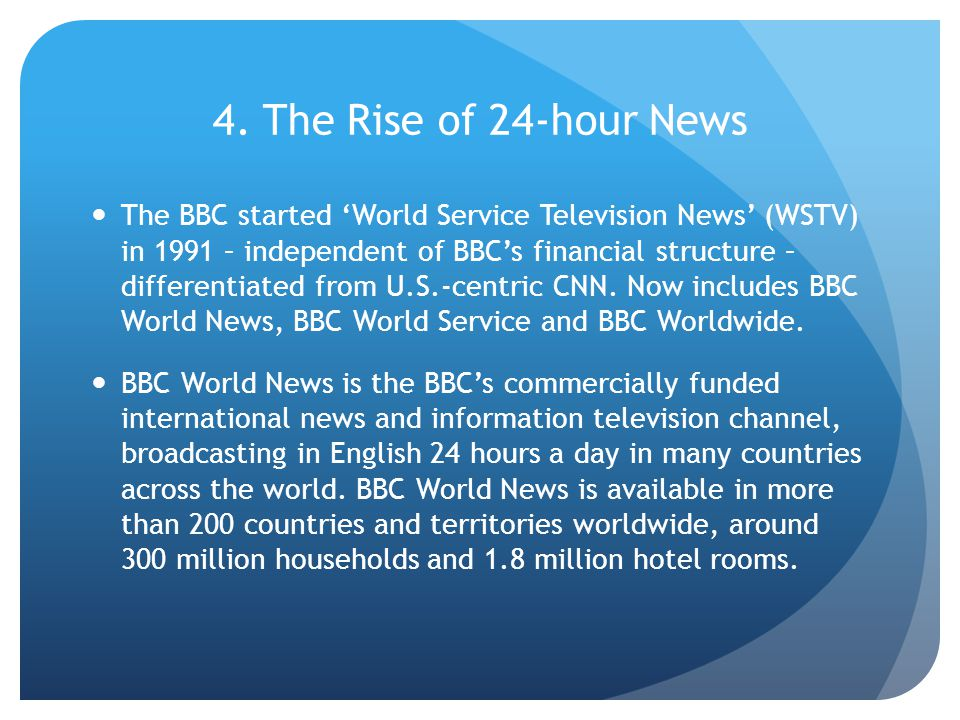 4. The Rise of 24-hour News The BBC started 'World Service Television News' (WSTV) in 1991 – independent of BBC's financial structure – differentiated