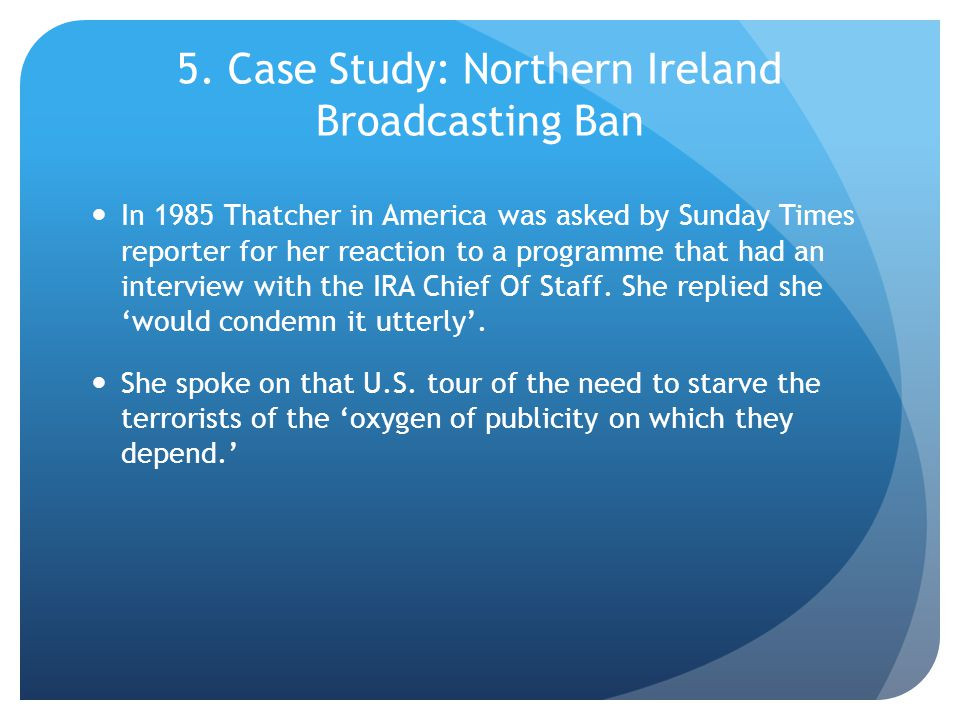5. Case Study: Northern Ireland Broadcasting Ban In 1985 Thatcher in America was asked by Sunday Times reporter for her reaction to a programme that h