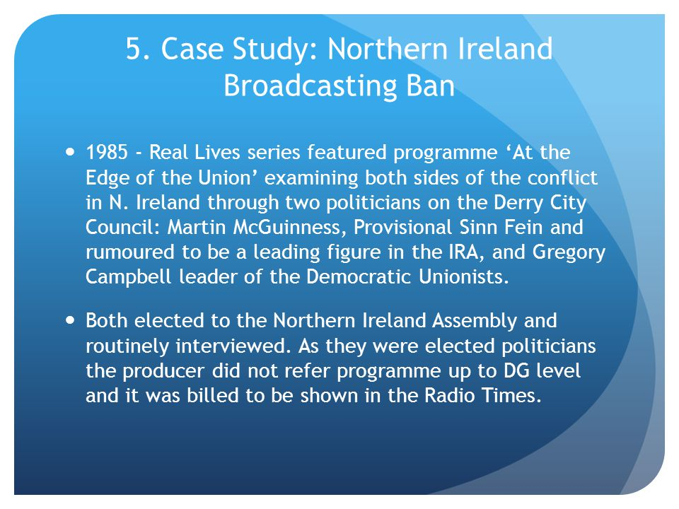 5. Case Study: Northern Ireland Broadcasting Ban 1985 - Real Lives series featured programme 'At the Edge of the Union' examining both sides of the co