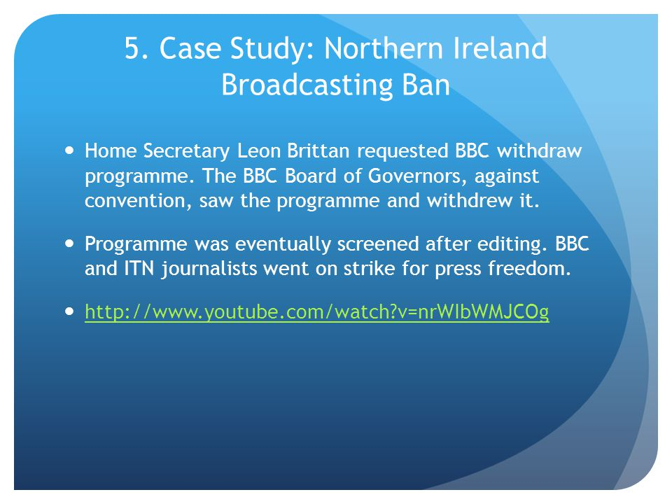 5. Case Study: Northern Ireland Broadcasting Ban Home Secretary Leon Brittan requested BBC withdraw programme. The BBC Board of Governors, against con
