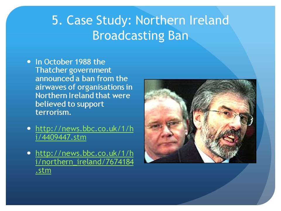 5. Case Study: Northern Ireland Broadcasting Ban In October 1988 the Thatcher government announced a ban from the airwaves of organisations in Norther