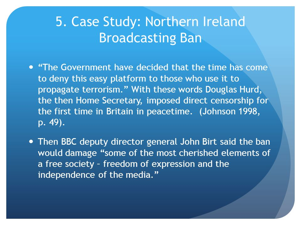 """5. Case Study: Northern Ireland Broadcasting Ban """"The Government have decided that the time has come to deny this easy platform to those who use it to"""