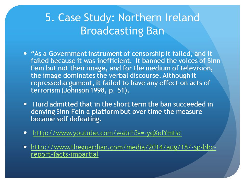 """5. Case Study: Northern Ireland Broadcasting Ban """"As a Government instrument of censorship it failed, and it failed because it was inefficient. It ban"""