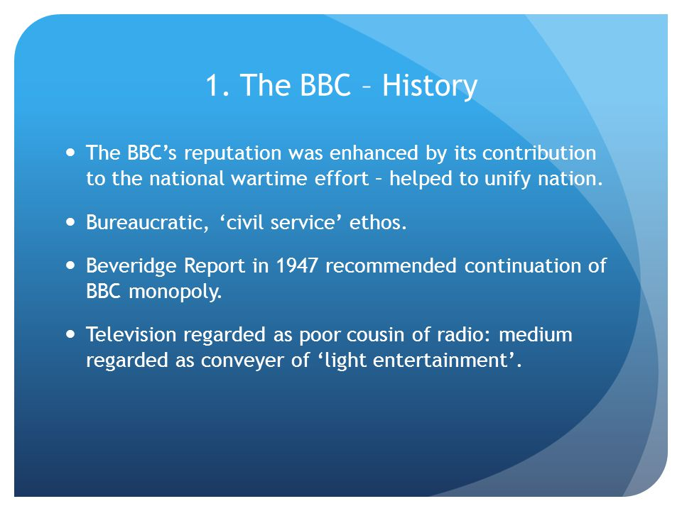 1. The BBC – History The BBC's reputation was enhanced by its contribution to the national wartime effort – helped to unify nation. Bureaucratic, 'civ
