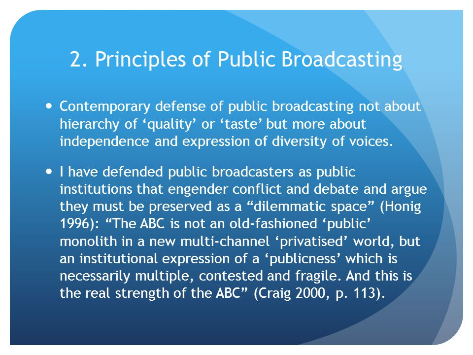 2. Principles of Public Broadcasting Contemporary defense of public broadcasting not about hierarchy of 'quality' or 'taste' but more about independen