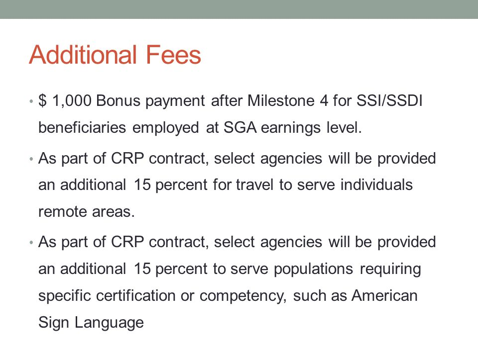 Additional Fees $ 1,000 Bonus payment after Milestone 4 for SSI/SSDI beneficiaries employed at SGA earnings level. As part of CRP contract, select age
