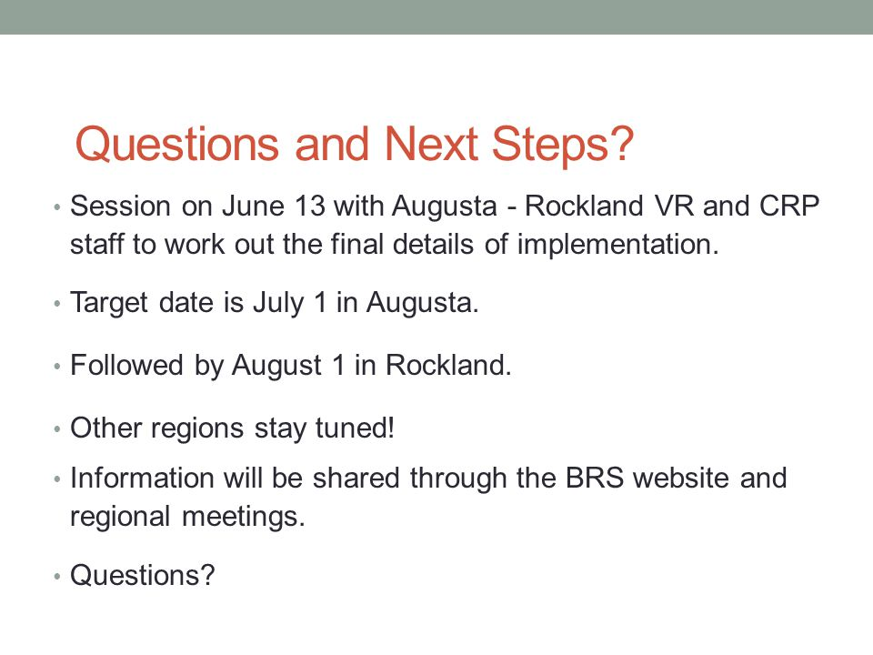 Questions and Next Steps? Session on June 13 with Augusta - Rockland VR and CRP staff to work out the final details of implementation. Target date is