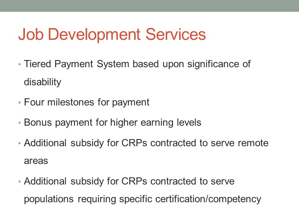 Job Development Services Tiered Payment System based upon significance of disability Four milestones for payment Bonus payment for higher earning leve