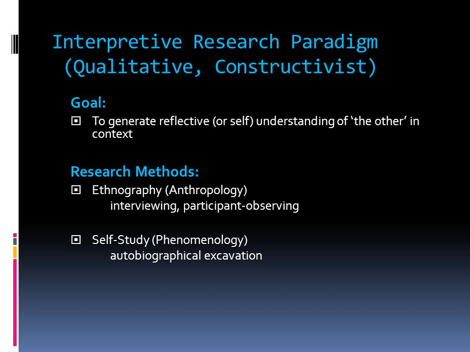 nterpretive Research Paradigm (Qualitative, Constructivist) Interpretive Research Paradigm (Qualitative, Constructivist) Goal:  To generate reflective (or self) understanding of 'the other' in context Research Methods:  Ethnography (Anthropology) interviewing, participant-observing  Self-Study (Phenomenology) autobiographical excavation