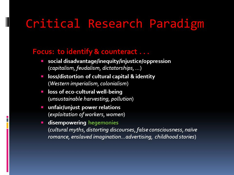 Critical Research Paradigm Focus: to identify & counteract...