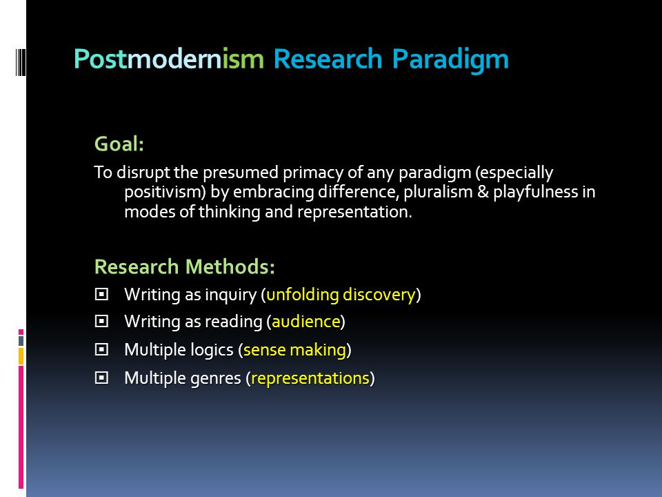 Postmodernism Research Paradigm Goal: To disrupt the presumed primacy of any paradigm (especially positivism) by embracing difference, pluralism & playfulness in modes of thinking and representation.