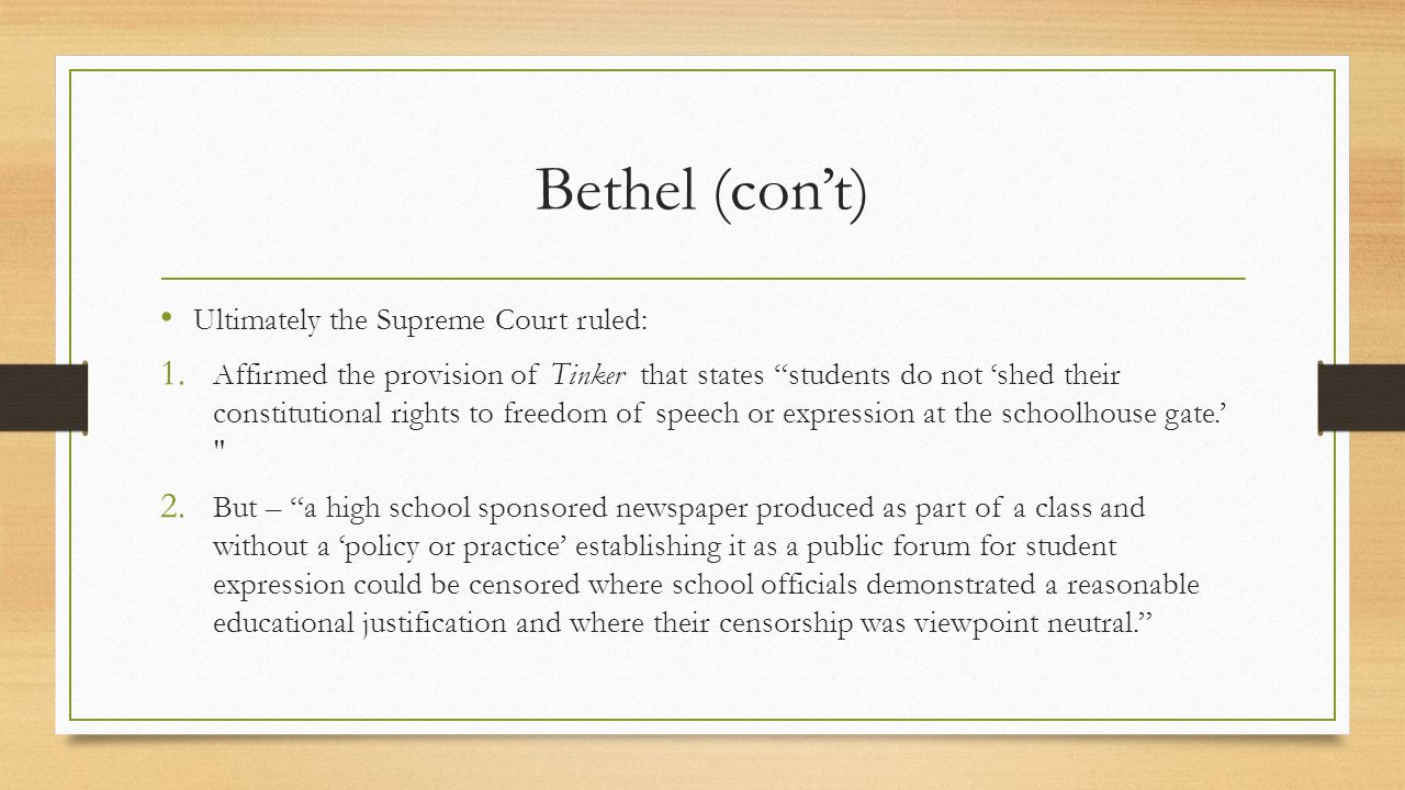 """Bethel (con't) Ultimately the Supreme Court ruled: 1. Affirmed the provision of Tinker that states """"students do not 'shed their constitutional rights"""