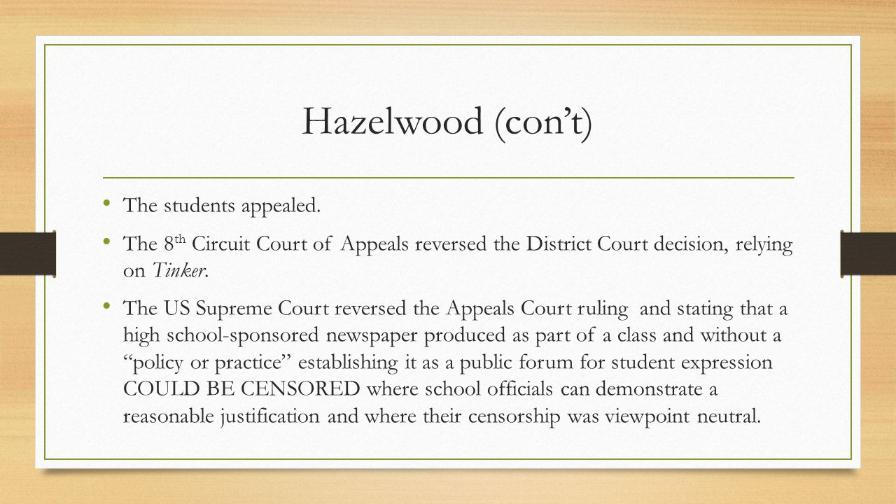Hazelwood (con't) The students appealed. The 8 th Circuit Court of Appeals reversed the District Court decision, relying on Tinker. The US Supreme Cou