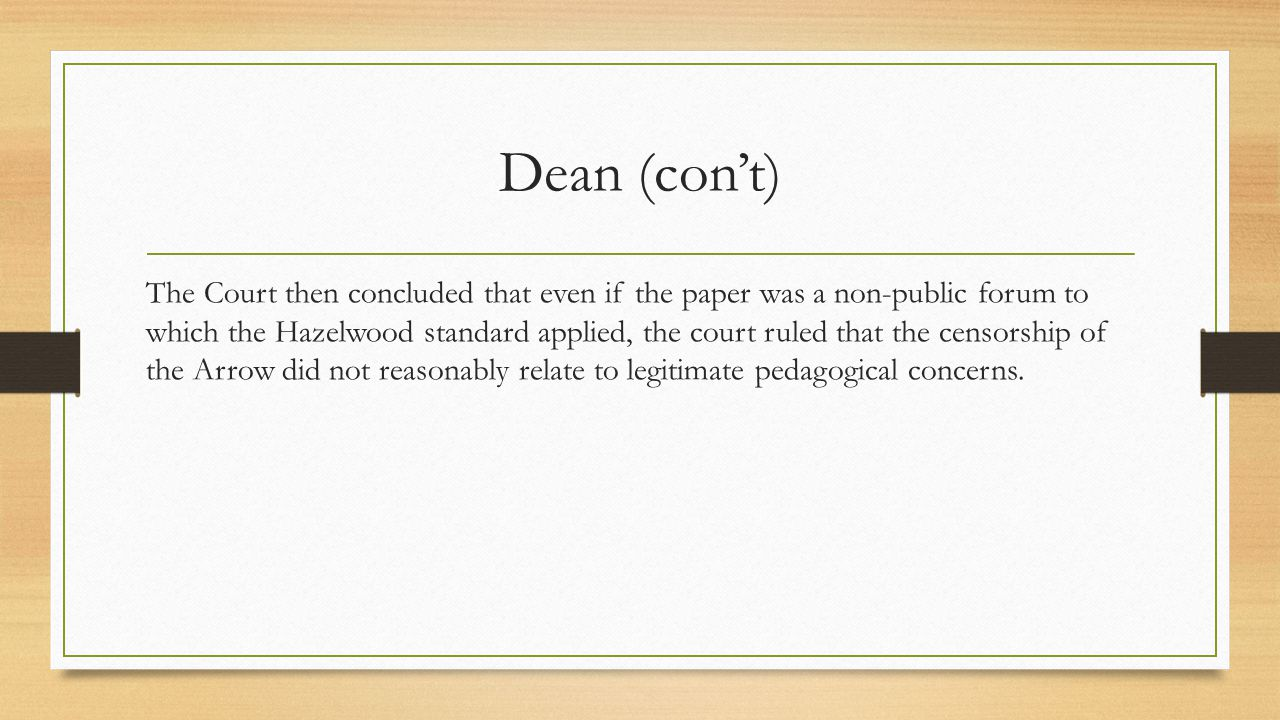 Dean (con't) The Court then concluded that even if the paper was a non-public forum to which the Hazelwood standard applied, the court ruled that the censorship of the Arrow did not reasonably relate to legitimate pedagogical concerns.