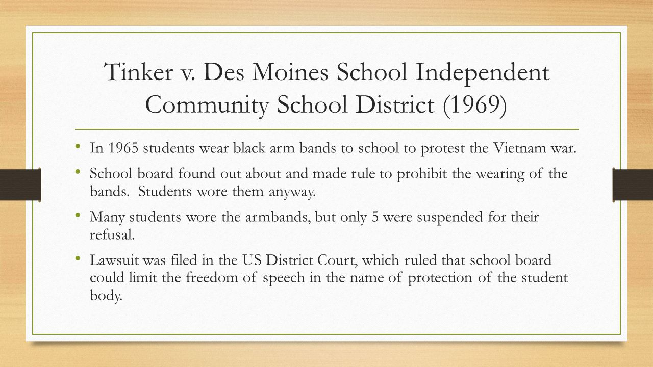 Tinker v. Des Moines School Independent Community School District (1969) In 1965 students wear black arm bands to school to protest the Vietnam war. S