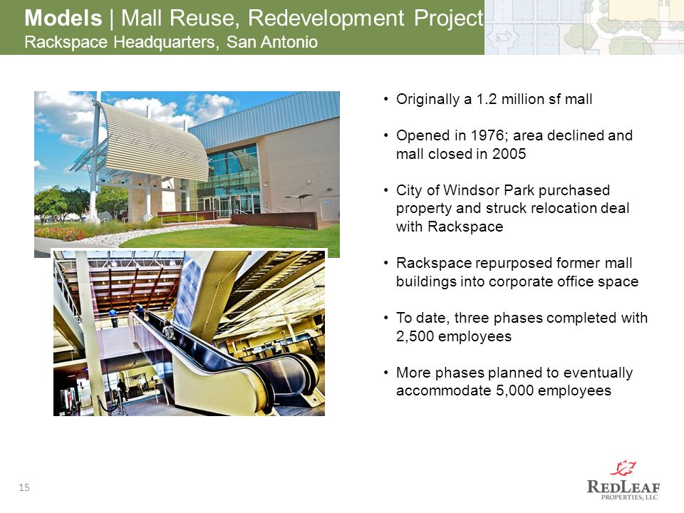 After 15 Models | Mall Reuse, Redevelopment Project Rackspace Headquarters, San Antonio Originally a 1.2 million sf mall Opened in 1976; area declined and mall closed in 2005 City of Windsor Park purchased property and struck relocation deal with Rackspace Rackspace repurposed former mall buildings into corporate office space To date, three phases completed with 2,500 employees More phases planned to eventually accommodate 5,000 employees